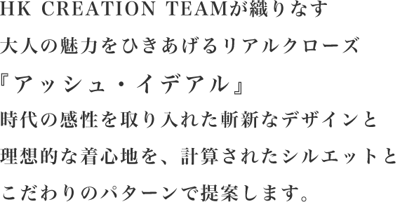 HK CREATION TEAMが織りなす大人の魅力をひきあげるリアルクローズ『アッシュ・イデアル』時代の感性を取り入れた斬新なデザインと理想的な着心地を、計算されたシルエットとこだわりのパターンで提案します。